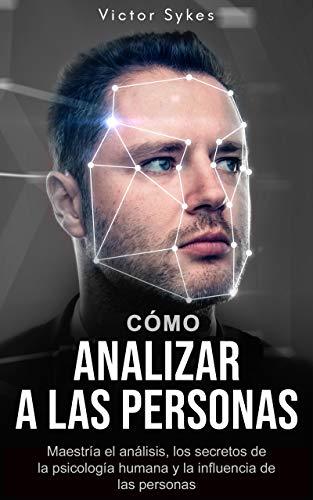 Cómo Analizar Personas: Maestría en análisis, secretos de la psicología humana e influenciar a las personas (Libro en Español)