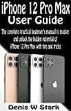 iPhone 12 Pro Max User Guide: The Complete Practical Beginners Manual to Master and Unlock the Hidden Potential Of iPhone 12 Pro Max with Tips and Tricks