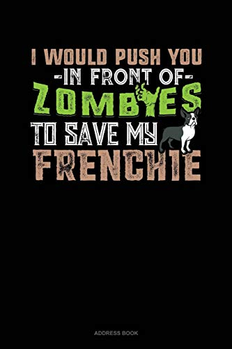 I Would Push You In Front Of Zombies To Save My Frenchie: Address Book