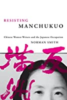 Resisting Manchukuo: Chinese Women Writers and the Japanese Occupation (Contemporary Chinese Studies)