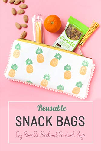 Reusable Snack Bags: DIY Reusable Snack and Sandwich Bags: A step by Step Guide To Making Your Reusable Food Bags Book (English Edition)