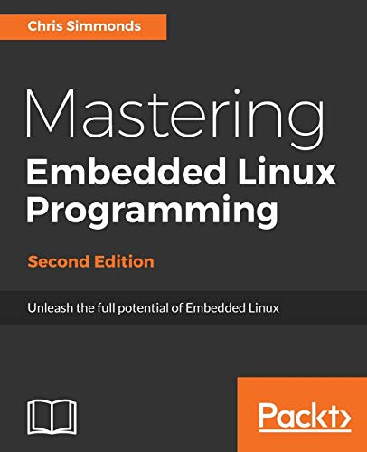 Mastering Embedded Linux Programming: Unleash the full potential of Embedded Linux with Linux 4.9 an