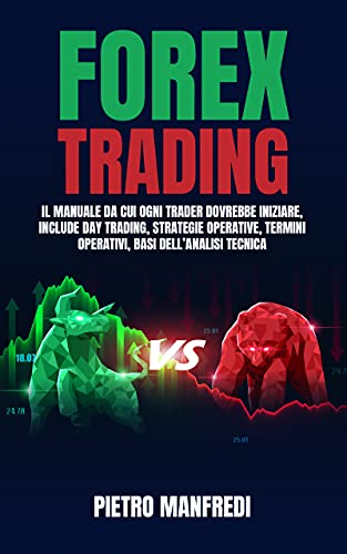 FOREX TRADING: Il manuale da cui ogni trader dovrebbe iniziare, include Day trading, Strategie Operative, Termini Operativi, Basi dell'analisi Tecnica