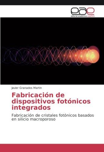 Fabricación de dispositivos fotónicos integrados: Fabricación de cristales fotónicos basados en silicio...