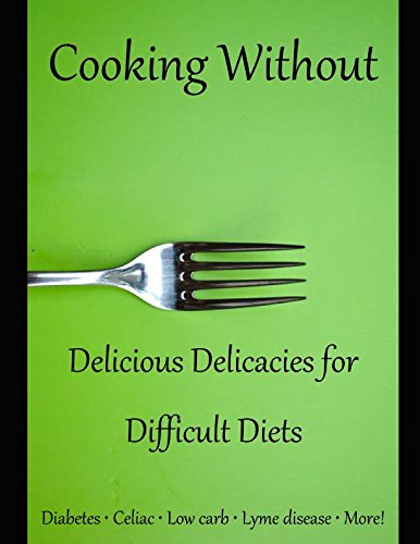 Cooking Without: Delicious Delicacies for Difficult Diets