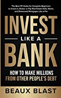 Invest Like a Bank: How to Make Millions From Other People's Debt.: The Best 101 Guide for Complete Beginners to Invest In, Broker or Flip Real Estate Debt, Notes, and Distressed Mortgages Like a Pro