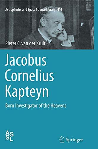 Jacobus Cornelius Kapteyn: Born Investigator of the Heavens (Astrophysics and Space Science Library, 416, Band 416)
