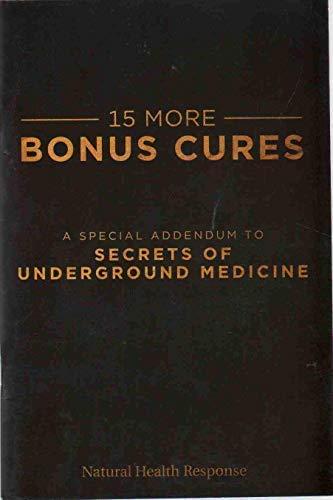 15 MORE BONUS CURES A Special Addendum to Secrets of Underground Medicine