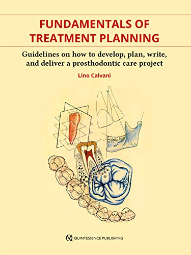 Fundamentals of Treatment Planning : Guidelines on How to Develop, Plan, Write, and Deliver a Prosthodontic Care Project