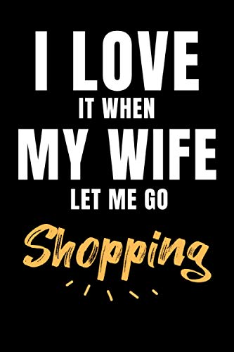I Love It When My Wife Lets Me Go Shopping: Funny Shopping Gift Idea for Womens or Mens who Loves Shopping   Blank Lined Journal or Notebook   Small Paperback Novelty Notebook to Write in