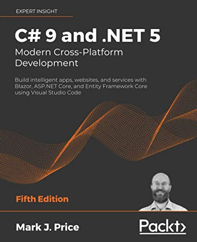 C# 9 and .NET 5 – Modern Cross-Platform Development: Build intelligent apps, websites, and services with Blazor, ASP.NET Core, and Entity Framework Core using Visual Studio Code, 5th Edition
