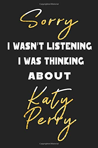 Sorry I Wasn't Listening I Was Thinking about Katy Perry: Unique Personalized Notebook, Simple Black and White Notebook, Personalized Gift, Cool ... and Men, 100 Lined Pages, 6x9'', Matte Finish