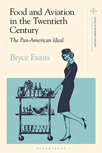 Food and Aviation in the Twentieth Century: The Pan American Ideal (Food in Modern History: Traditions and Innovations)