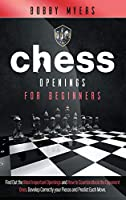 Chess Openings for Beginners: Find Out the Most Important Openings and How to Counter-attack the Opponent Ones Develop Correctly Your Pieces and Predict Each Move