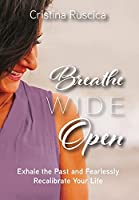 Breathe Wide Open: Exhale the Past and Fearlessly Recalibrate Your Life