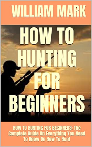 HOW TO HUNTING FOR BEGINNERS: HOW TO HUNTING FOR BEGINNERS: The Complete Guide On Everything You Need To Know On How To Hunt (English Edition)