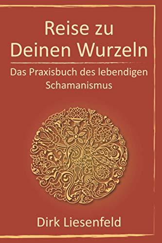 Reise zu Deinen Wurzeln: Das Praxisbuch des lebendigen Schamanismus