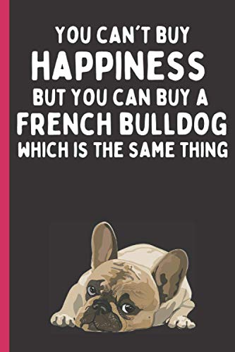 You can't buy happiness but you can buy a French Bulldog which is the same thing Notebook Journal: Perfect for any dog lover, 120 page, white lined, 6