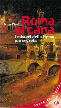 Roma arcana. I misteri della Roma più segreta (Biblioteca dei misteri)