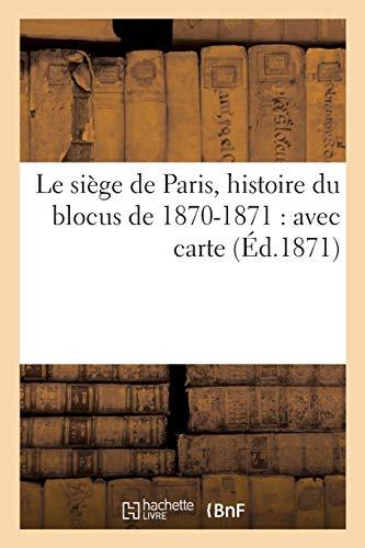 Le siège de Paris, histoire du blocus de 1870-1871 : avec carte