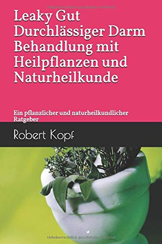 Leaky Gut, Durchlässiger Darm - Behandlung mit Heilpflanzen und Naturheilkunde: Ein pflanzlicher und naturheilkundlicher Ratgeber