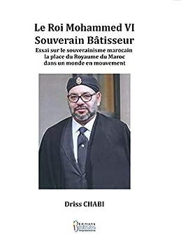 Le Roi Mohammed VI: Souverain bâtisseur par [Driss CHABI]