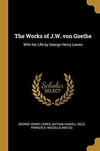 The Works of J.W. von Goethe: With his Life by George Henry Lewes