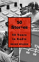 Image: 50 Stories: 50 Years in Radio | Kindle Edition | by Brian Wilson (Author). Publication Date: September 28, 2018