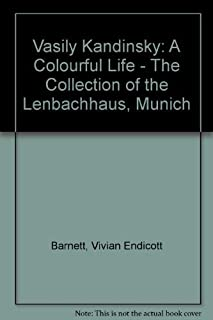 Vasily Kandinsky: A Colorful Life : The Collection of the Lenbachhaus, Munich by Vivian Endicott Barnett Wassily Kandinsky...