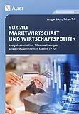 Soziale Marktwirtschaft und Wirtschaftspolitik: kompetenzorientiert, lebensweltbezogen und aktuell unterrichten Klassen 5-10 (kompetenzorientiert unterrichten)