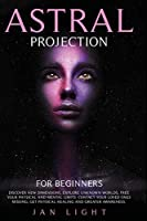 Astral Projection For Beginners: Discover new dimensions, explore unknown worlds, free your physical and mental limits. Contact your loved ones missing, get physical healing and greater awareness
