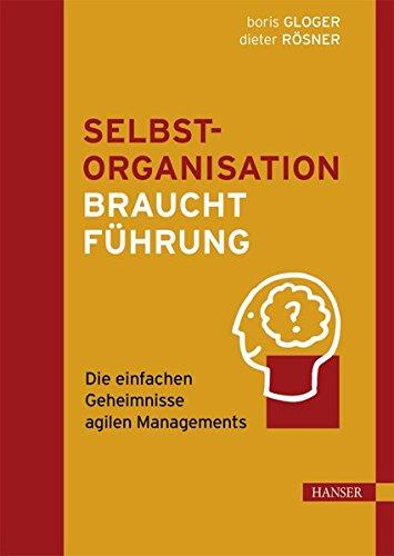 Gloger Boris,Rösner Dieter, Selbstorganisation braucht Führung. Die einfachen Geheimnisse agilen Managements.