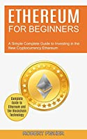 Ethereum for Beginners: A Simple Complete Guide to Investing in the New Cryptocurrency Ethereum (Complete Guide to Ethereum and the Blockchain Technology)