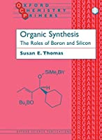 Organic Synthesis: The Role of Boron and Silicon (Oxford Chemistry Primers)
