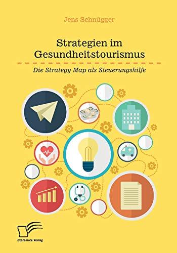Strategien Im Gesundheitstourismus. Die Strategy Map ALS Steuerungshilfe