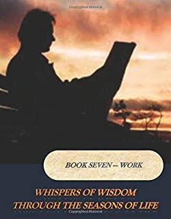 Book Seven - Work: Whispers of Wisdom Through the Seasons of Life (Volume 7)