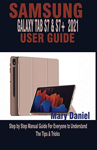 SAMSUNG GALAXY TAB S7 & S7+ 2021 USER GUIDE: Step by Step Manual Guide For Everyone to Understand The Tips & Tricks