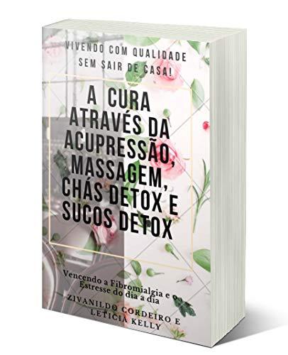 A CURA ATRAVÉS DA ACUPRESSÃO, MASSAGEM,CHÁS DETOX E SUCOS DETOX (Portuguese Edition)