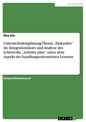 """Unterrichtsfeinplanung Thema """"Einkaufen"""" im Integrationskurs und Analyse des Lehrwerks """"Schritte plus"""" unter dem Aspekt des handlungsorientierten Lernens"""