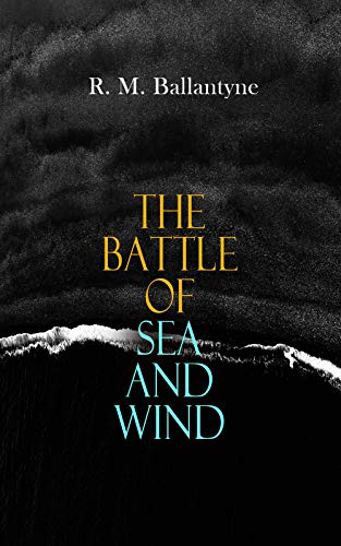 The Battle of Sea and Wind: 30+ Maritime Novels, Pirate Tales & Seafaring Stories: The Coral Island, Fighting the Whales, Sunk at Sea, The Pirate City, ... Waves, The Island Queen… (English Edition)