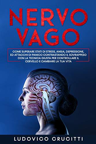 Nervo Vago: Come Superare Stati di Stress, Ansia, Depressione ed Attacchi di Panico Contrastando il Sovrappeso con la Tecnica Giusta per Controllare il Cervello e Cambiare la tua Vita