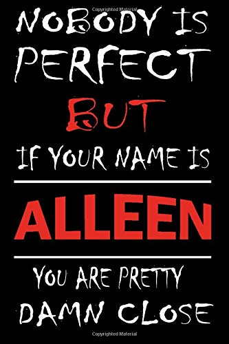 Nobody Is Perfect But If Your Name Is ALLEEN You Are Pretty Damn Close: Lined Journal Notebook to Write In for Notes, Notepad, College Ruled Lined ... kids :6 x 9 inches, 120 pages, Matte cover