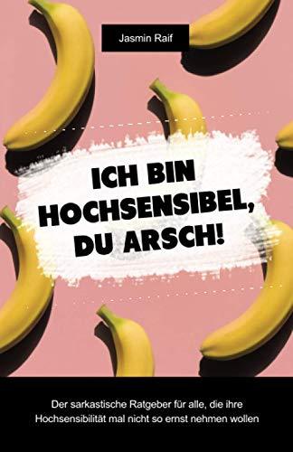 Ich bin hochsensibel, du Arsch!: Der sarkastische Ratgeber für alle, die ihre Hochsensibilität mal nicht so ernst nehmen wollen