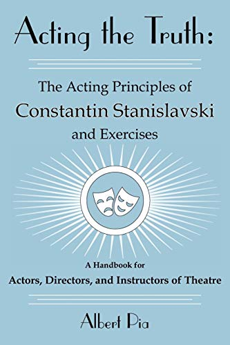 Acting the Truth: The Acting Principles of Constantin Stanislavski and Exercises: A Handbook for Actors, Directors, and Instructors of Theatre