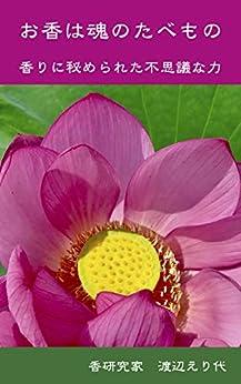 [渡辺 えり代]のお香は魂のたべもの: 香りに秘められた不思議な力 お香の本 (Incense Research Institute)