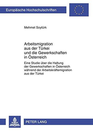 Arbeitsmigration aus der Türkei und die Gewerkschaften in Österreich: Eine Studie über die Haltung der Gewerkschaften in Österreich während der ... / European University Studie)