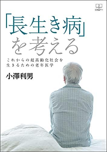 「長生き病」を考える:これからの超高齢化社会を生きるための老年医学(22世紀アート)