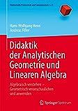 Didaktik der Analytischen Geometrie und Linearen Algebra: Algebraisch verstehen ? Geometrisch veranschaulichen und anwenden (Mathematik Primarstufe und Sekundarstufe I + II) - Hans-Wolfgang Henn