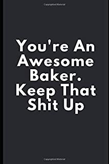 You're An Awesome Baker. Keep That Shit Up: Baker Journal Gift Funny Blank Lined Case Notebook Diary for Cake Bakers, Cake Decorators, Pastry Chefs Gifts for Men and Women