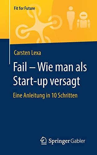 Fail – Wie man als Start-up versagt: Eine Anleitung in 10 Schritten (Fit for Future)